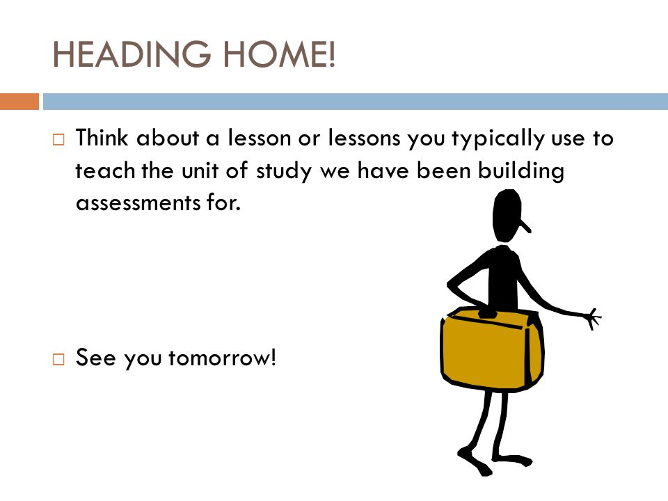HEADING HOME! Think about a lesson or lessons you typically use to teach the unit of study we have been building assessments for.
