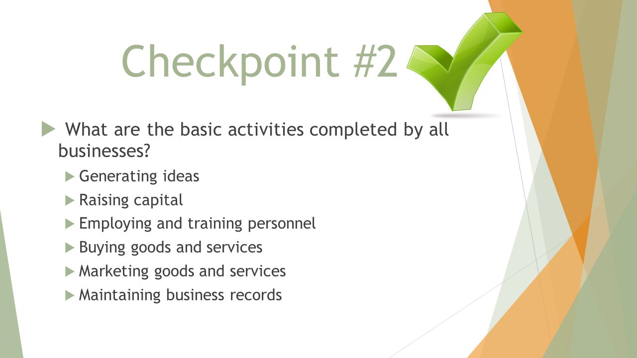 Checkpoint #2 What are the basic activities completed by all businesses Generating ideas. Raising capital.