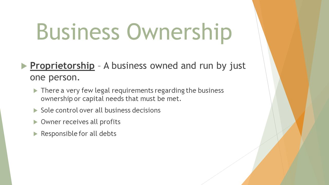 Business Ownership Proprietorship – A business owned and run by just one person.