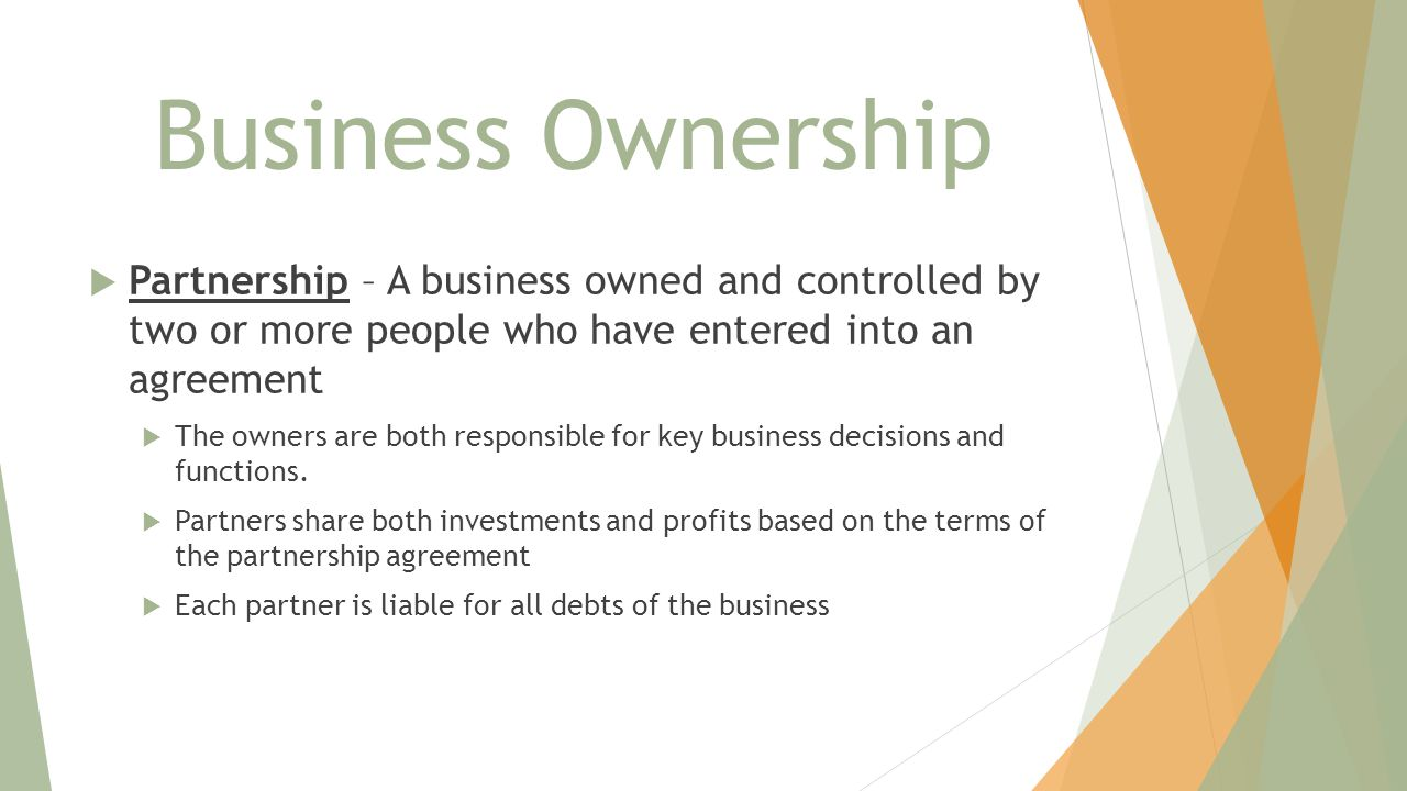 Business Ownership Partnership – A business owned and controlled by two or more people who have entered into an agreement.
