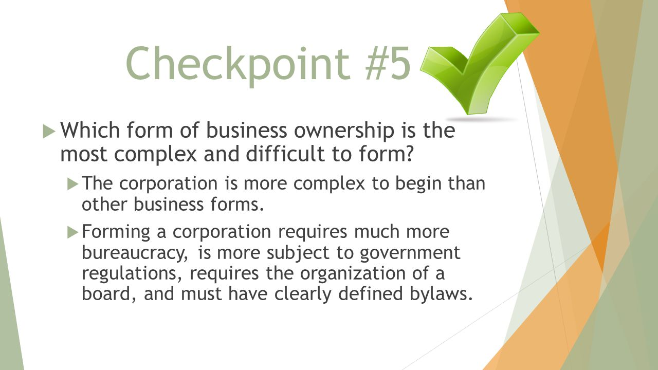 Checkpoint #5 Which form of business ownership is the most complex and difficult to form