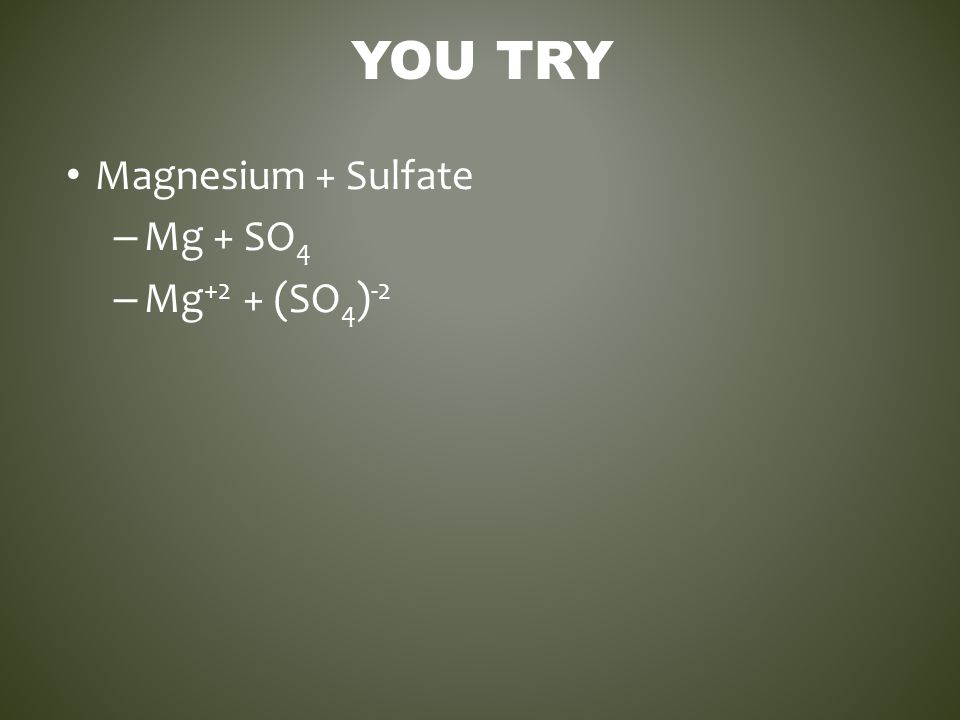 You Try Magnesium + Sulfate Mg + SO4 Mg+2 + (SO4)-2