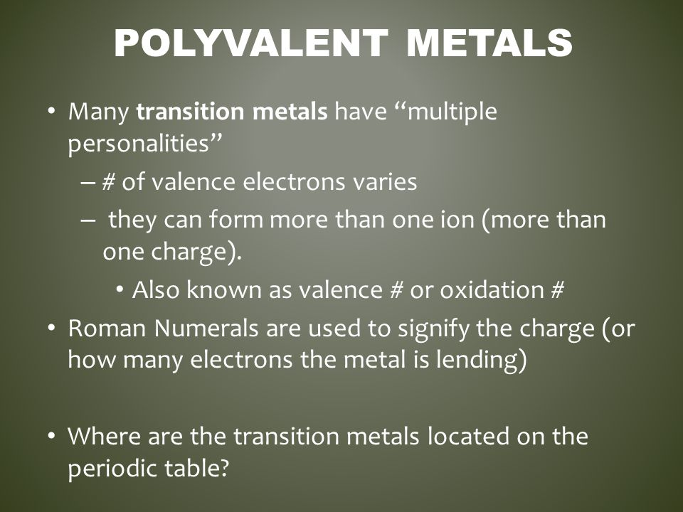 Polyvalent Metals Many transition metals have multiple personalities