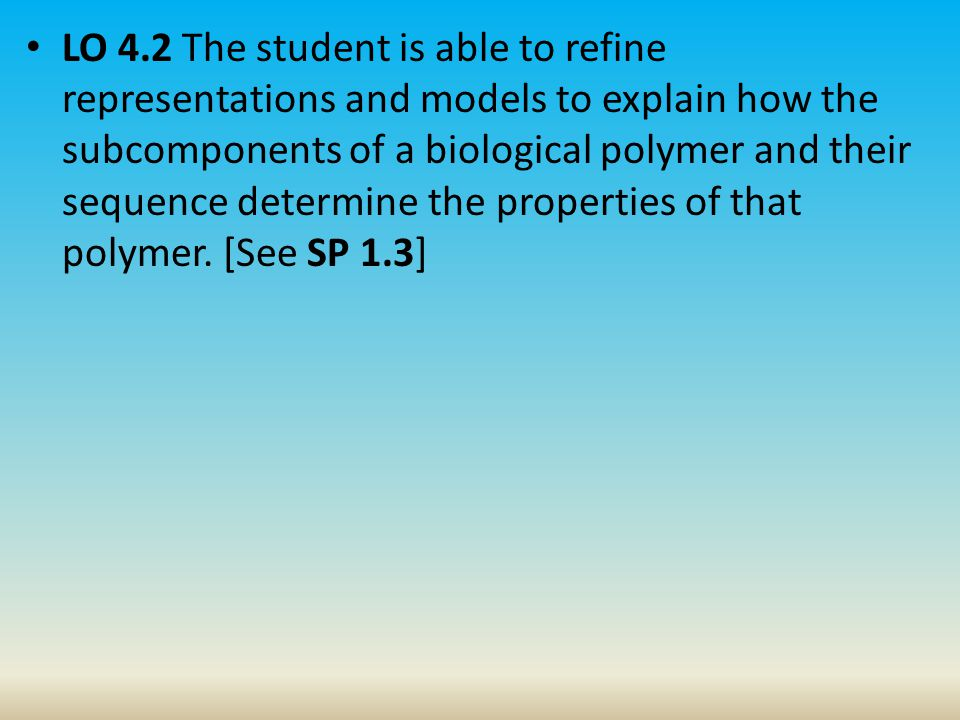 LO 4.2 The student is able to refine representations and models to explain how the subcomponents of a biological polymer and their sequence determine the properties of that polymer.