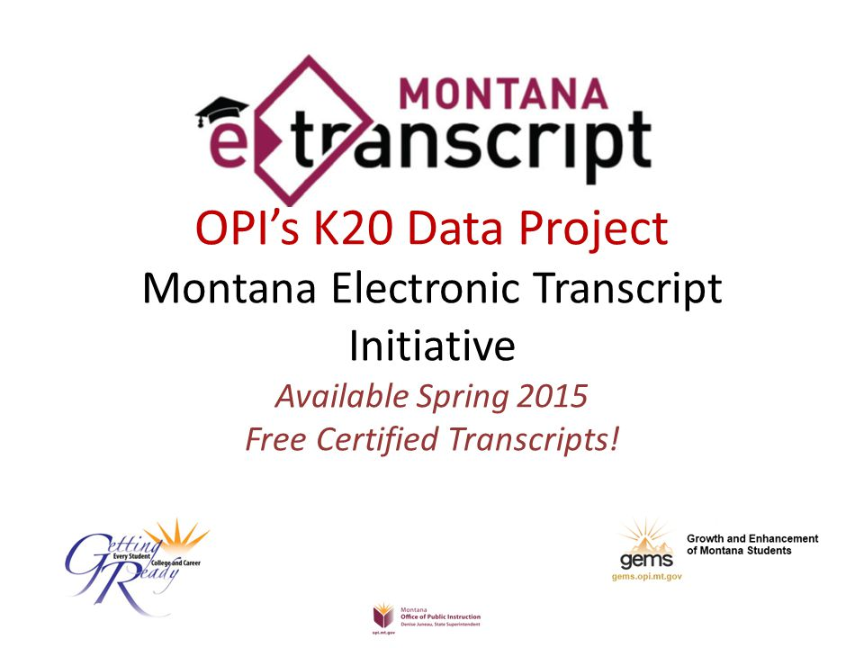 OPI's K20 Data Project Montana Electronic Transcript Initiative Available Spring 2015 Free Certified Transcripts!