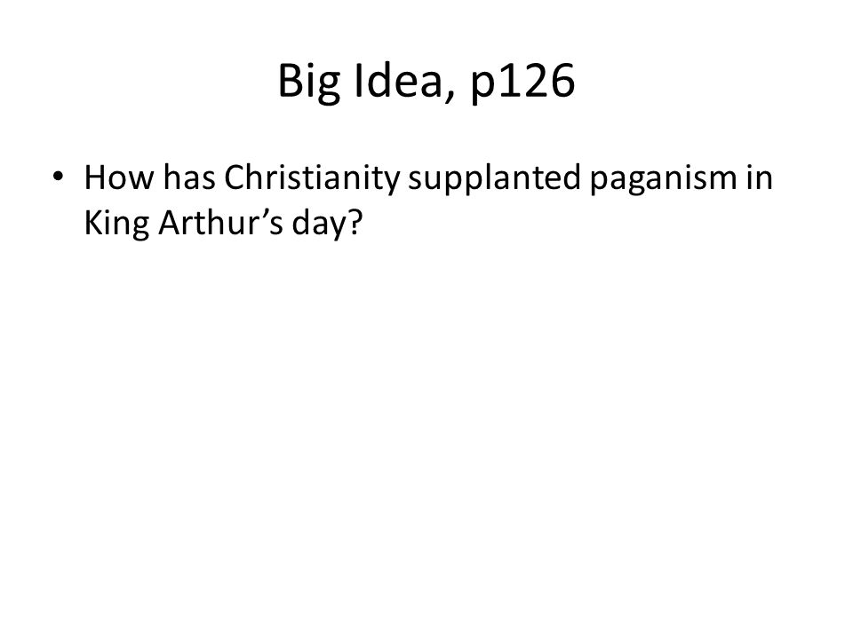Big Idea, p126 How has Christianity supplanted paganism in King Arthur's day