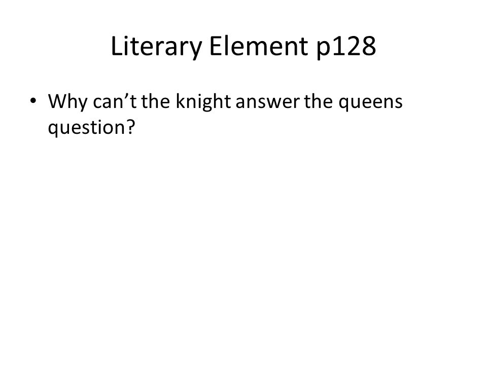 Literary Element p128 Why can't the knight answer the queens question