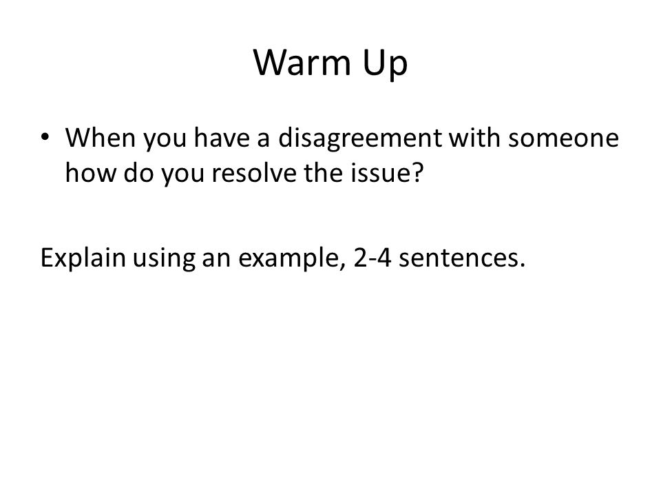 Warm Up When you have a disagreement with someone how do you resolve the issue.