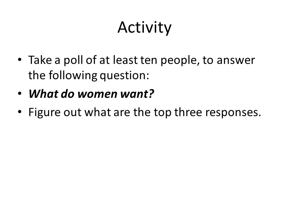 Activity Take a poll of at least ten people, to answer the following question: What do women want