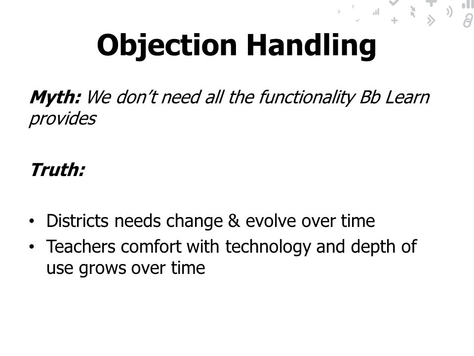 Objection Handling Myth: We don't need all the functionality Bb Learn provides. Truth: Districts needs change & evolve over time.