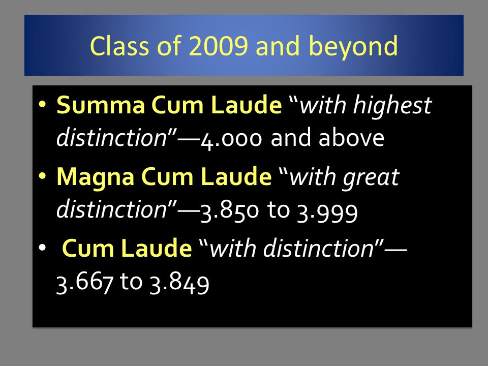 Class of 2009 and beyond Summa Cum Laude with highest distinction —4.000 and above. Magna Cum Laude with great distinction —3.850 to 3.999.