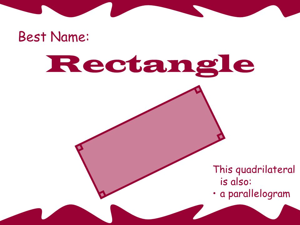 Best Name: Rectangle This quadrilateral is also: a parallelogram