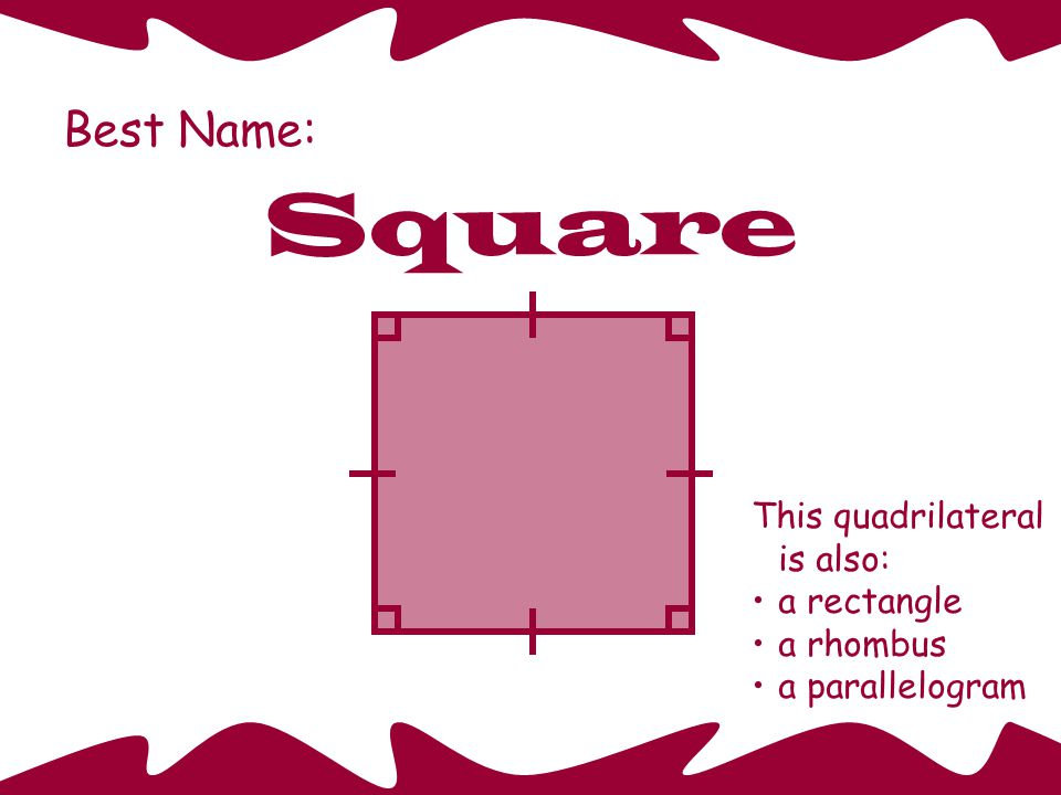 Square Best Name: This quadrilateral is also: a rectangle a rhombus