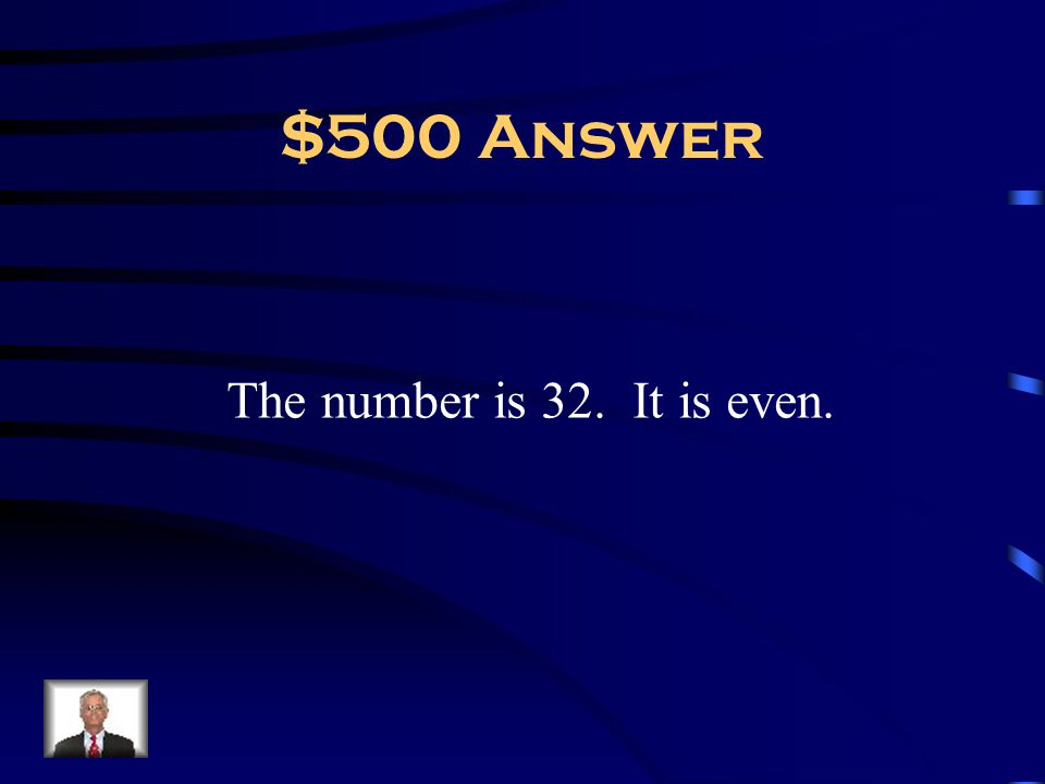 $500 Answer The number is 32. It is even.