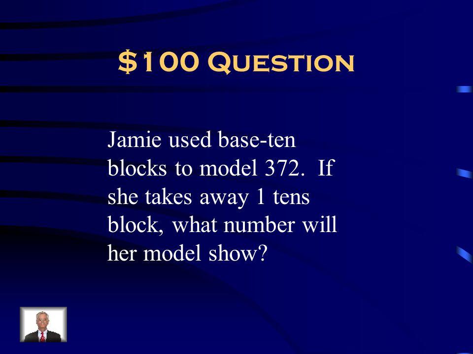 $100 Question Jamie used base-ten blocks to model 372.