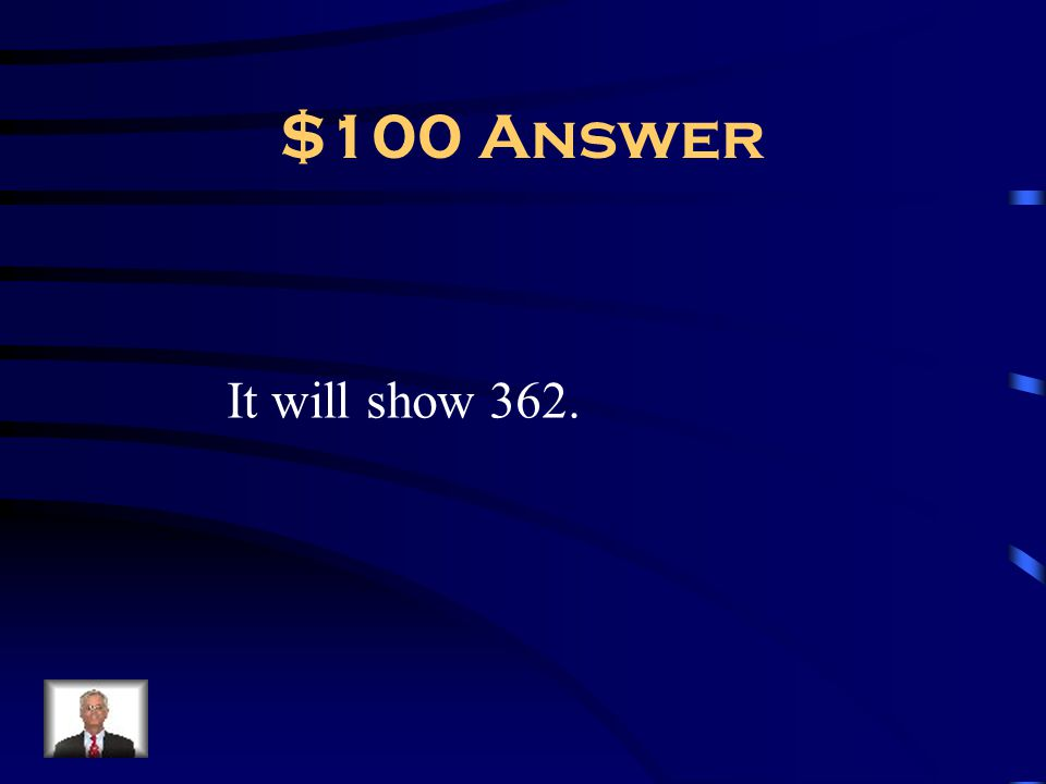 $100 Answer It will show 362.