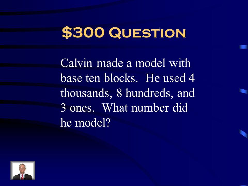 $300 Question Calvin made a model with base ten blocks.