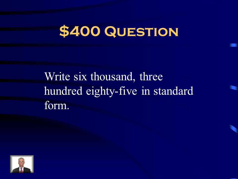 $400 Question Write six thousand, three hundred eighty-five in standard form.
