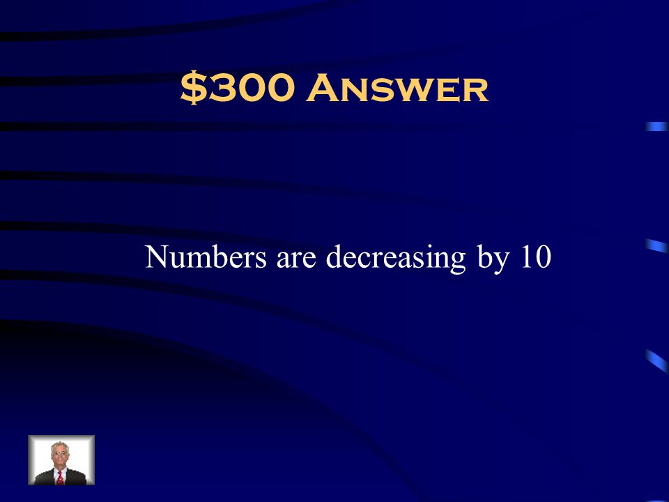 $300 Answer Numbers are decreasing by 10