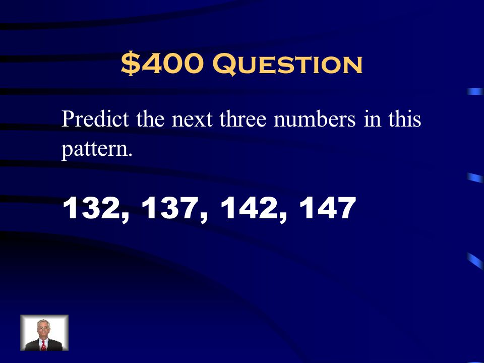 $400 Question Predict the next three numbers in this pattern. 132, 137, 142, 147