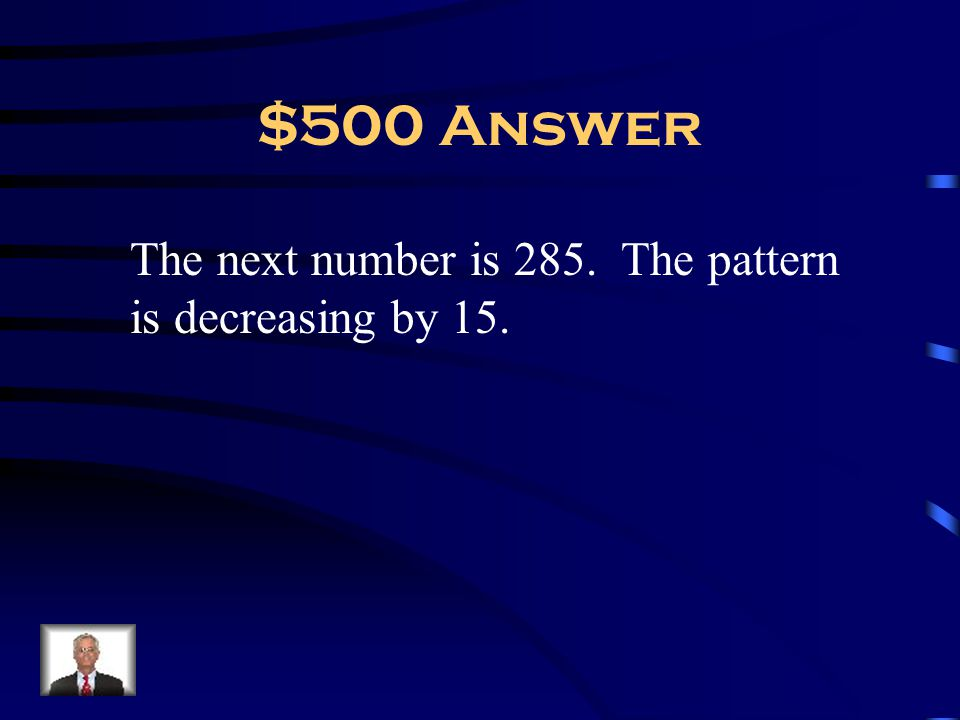 $500 Answer The next number is 285. The pattern is decreasing by 15.