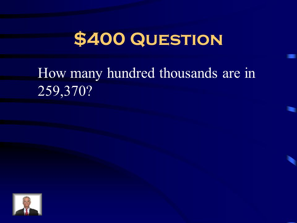 $400 Question How many hundred thousands are in 259,370