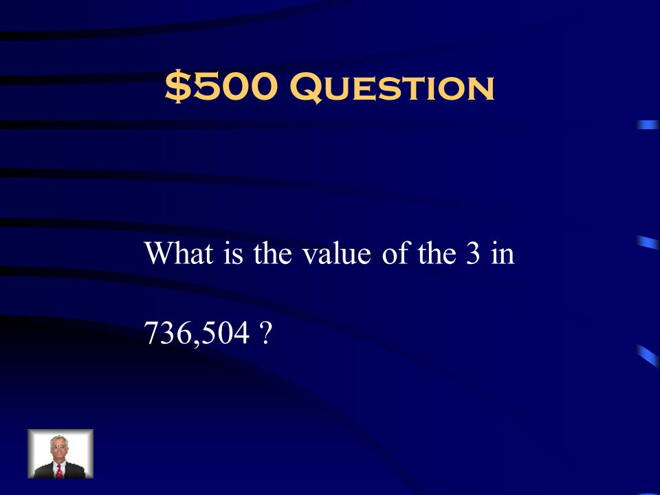$500 Question What is the value of the 3 in 736,504