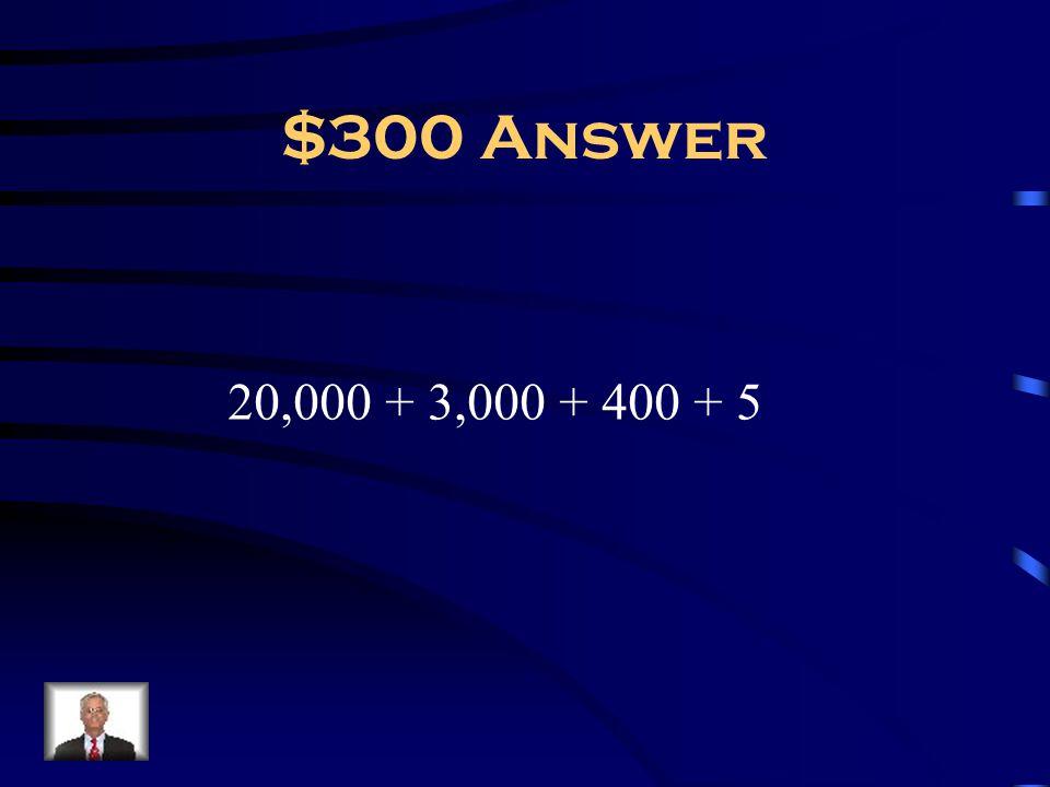 $300 Answer 20,000 + 3,000 + 400 + 5