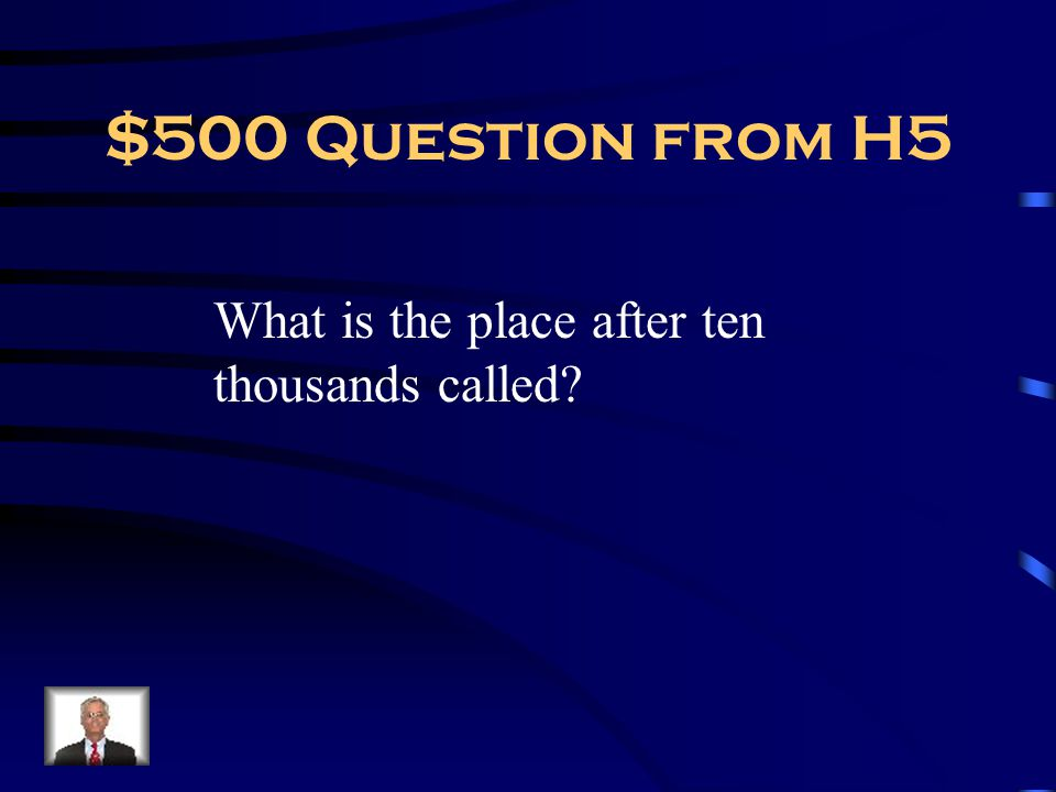 $500 Question from H5 What is the place after ten thousands called