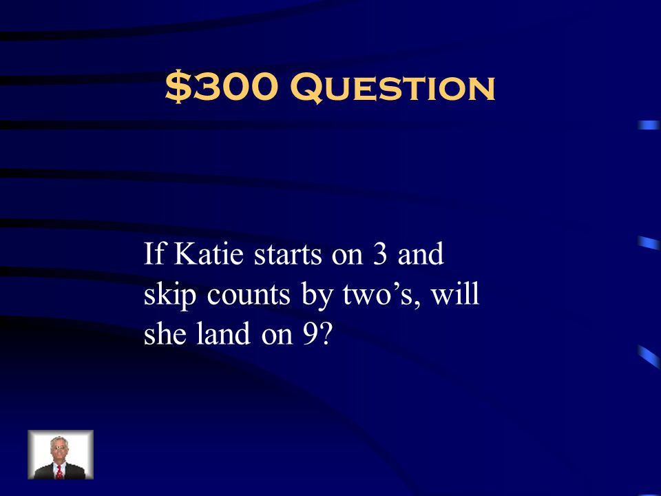 $300 Question If Katie starts on 3 and skip counts by two's, will she land on 9