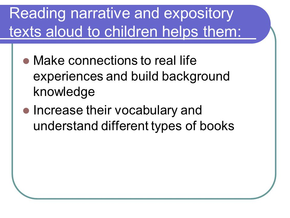 Reading narrative and expository texts aloud to children helps them: