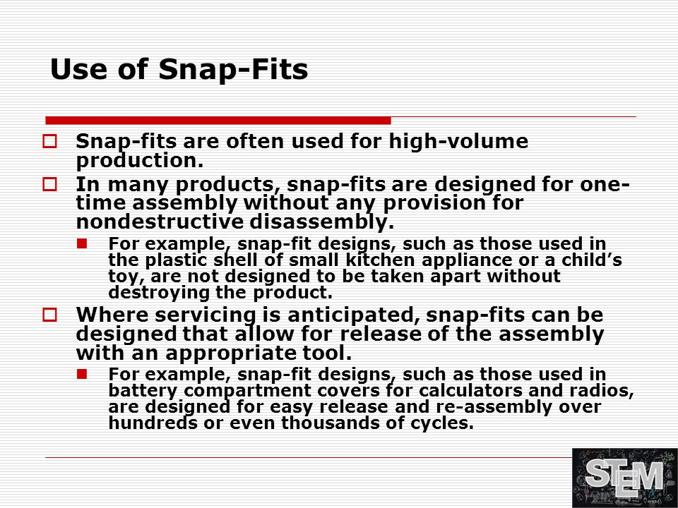 Use of Snap-Fits Snap-fits are often used for high-volume production.