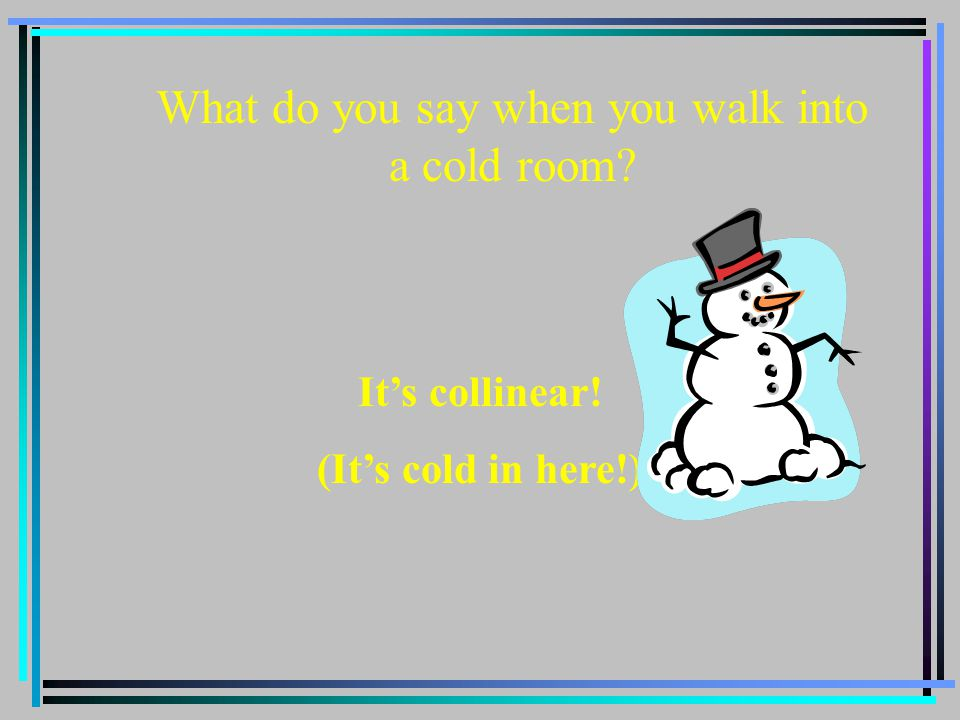 What do you say when you walk into a cold room