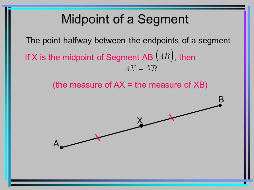 Midpoint of a Segment The point halfway between the endpoints of a segment. If X is the midpoint of Segment AB , then.