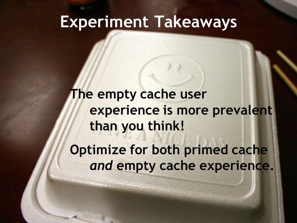 Experiment Takeaways The empty cache user experience is more prevalent than you think! Optimize for both primed cache and empty cache experience.