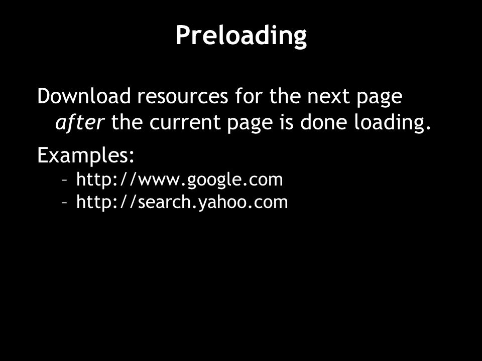 Preloading Download resources for the next page after the current page is done loading. Examples: