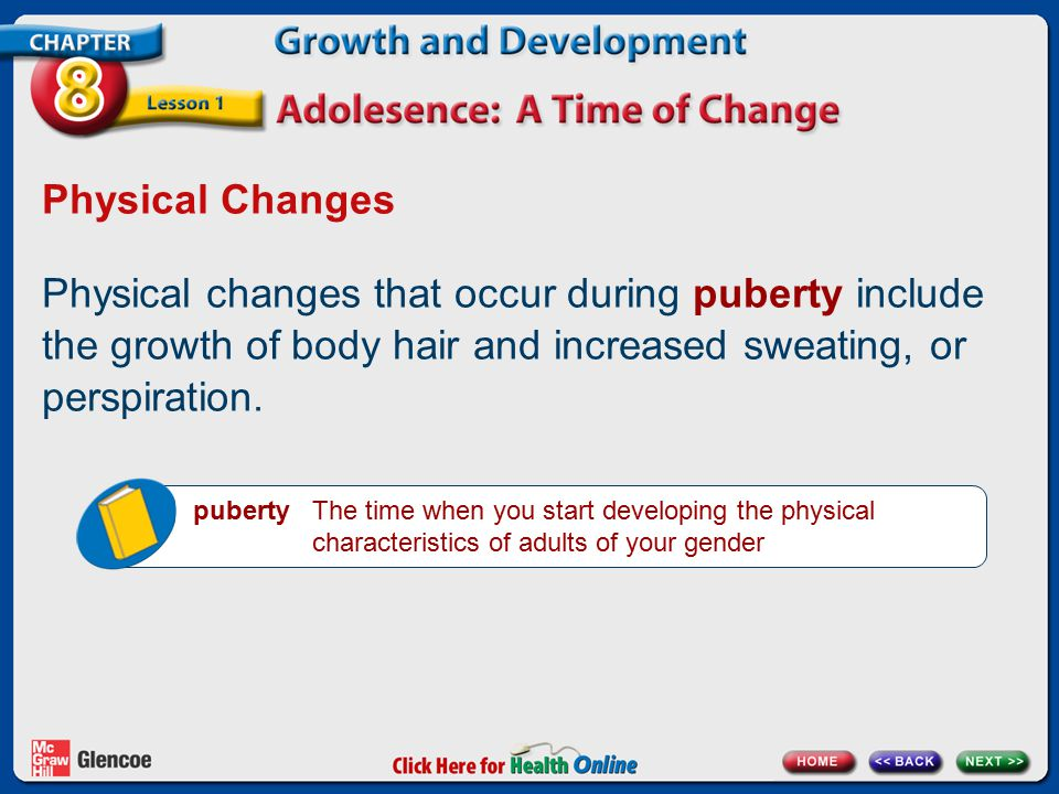 Physical Changes Physical changes that occur during puberty include the growth of body hair and increased sweating, or perspiration.
