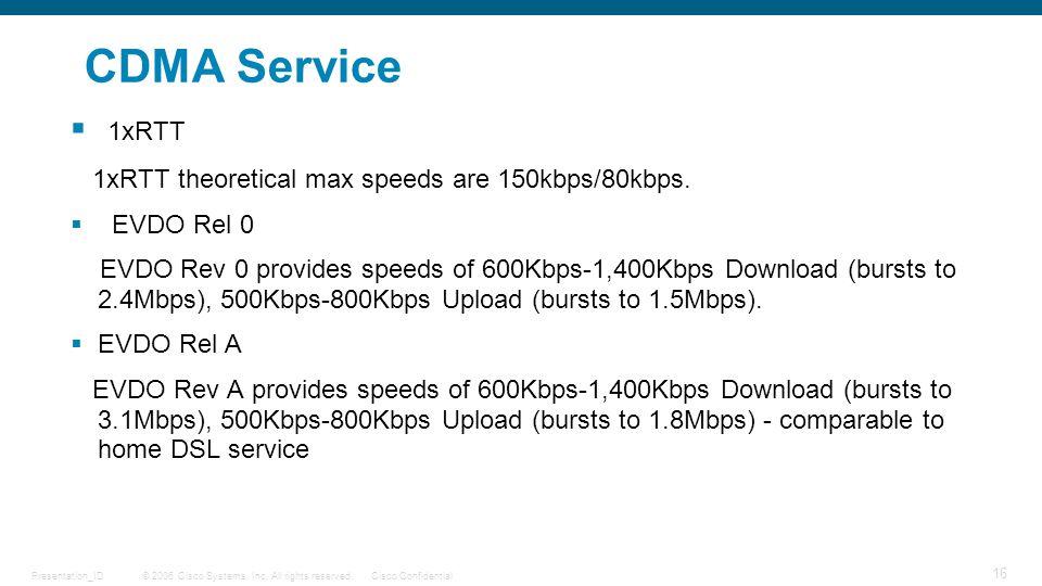 CDMA Service 1xRTT 1xRTT theoretical max speeds are 150kbps/80kbps.