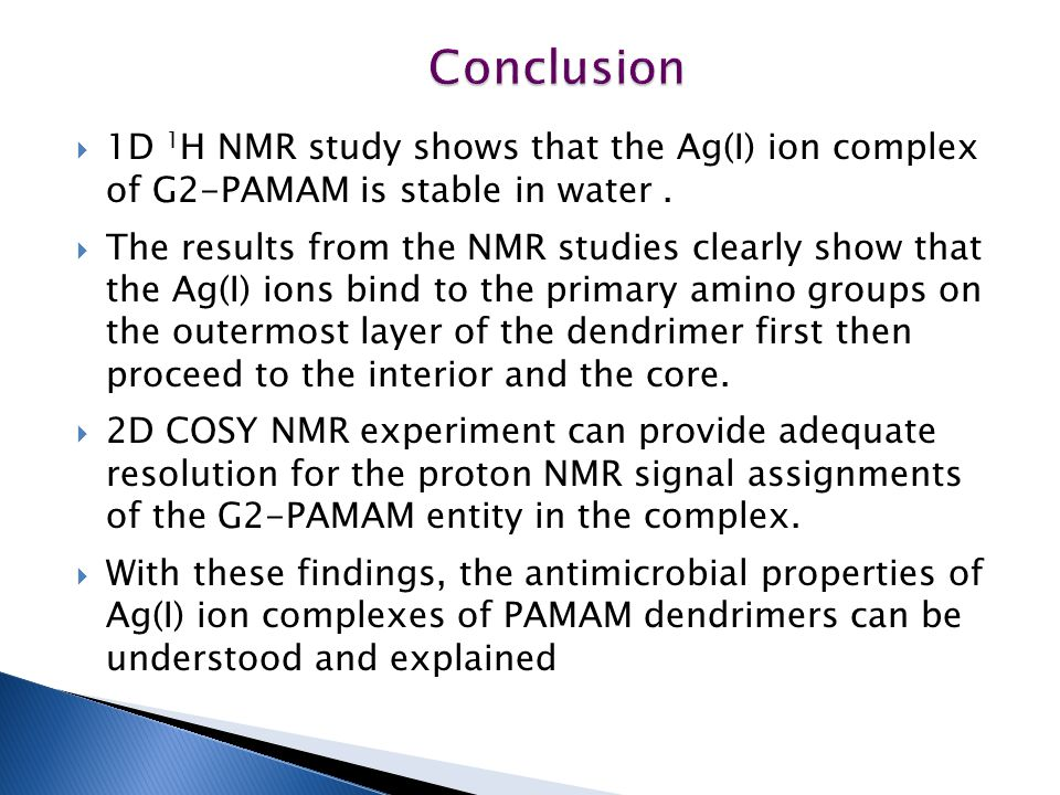 Conclusion 1D 1H NMR study shows that the Ag(I) ion complex of G2-PAMAM is stable in water .