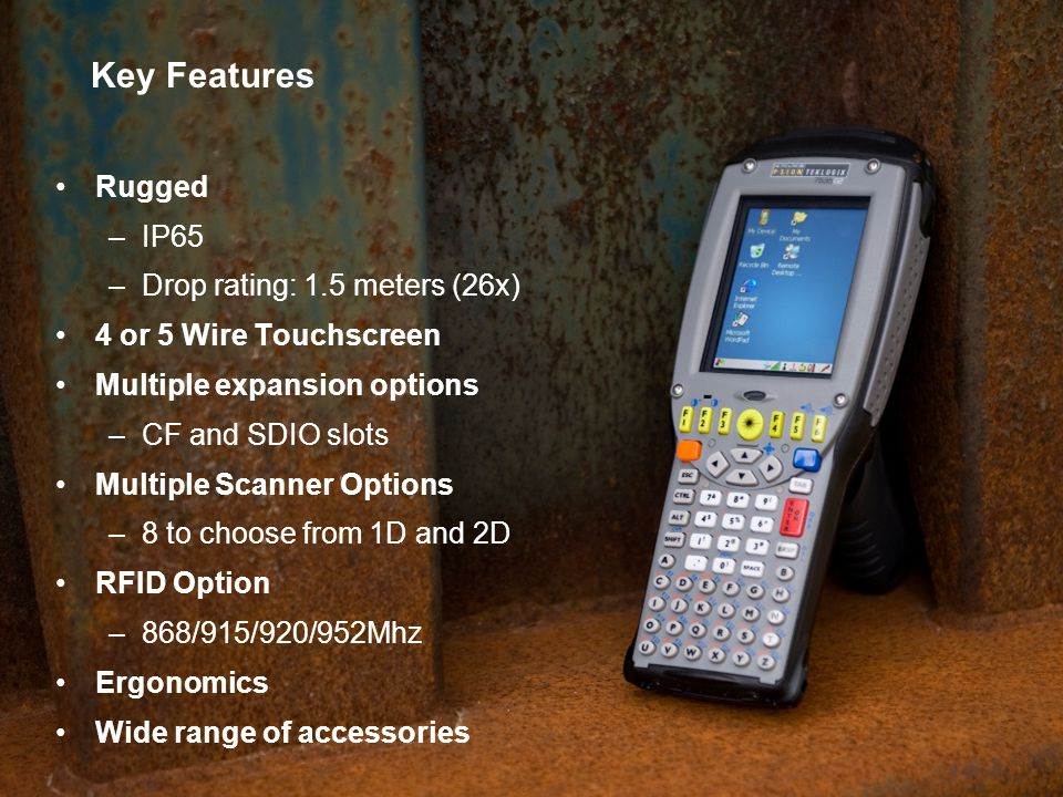 Key Features Rugged IP65 Drop rating: 1.5 meters (26x)