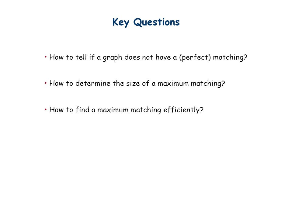 Key Questions How to tell if a graph does not have a (perfect) matching How to determine the size of a maximum matching
