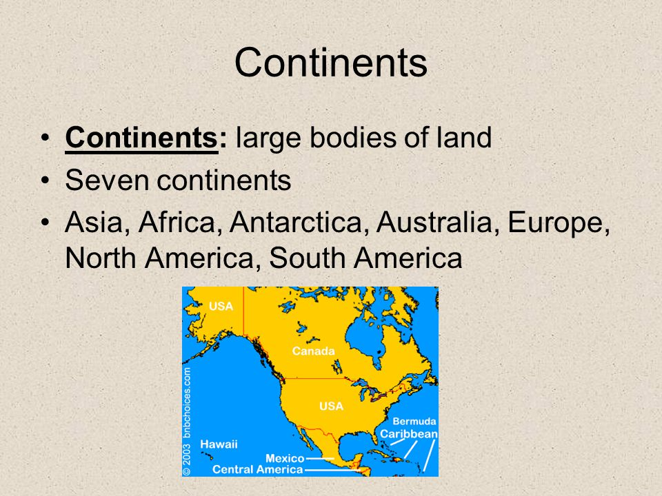 Continents Continents: large bodies of land Seven continents