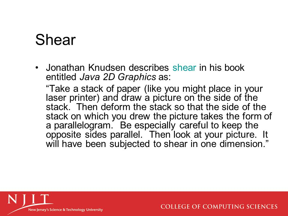 Shear Jonathan Knudsen describes shear in his book entitled Java 2D Graphics as: