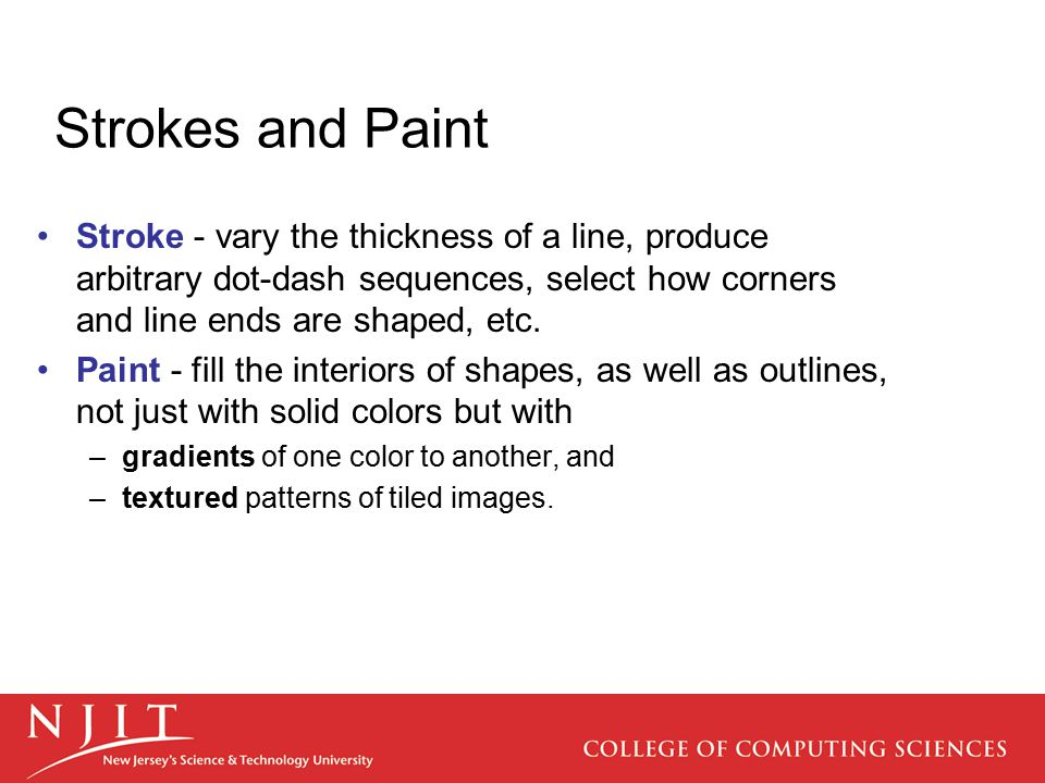 Strokes and Paint Stroke - vary the thickness of a line, produce arbitrary dot-dash sequences, select how corners and line ends are shaped, etc.