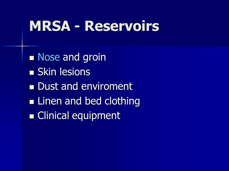 MRSA - Reservoirs Nose and groin Skin lesions Dust and enviroment