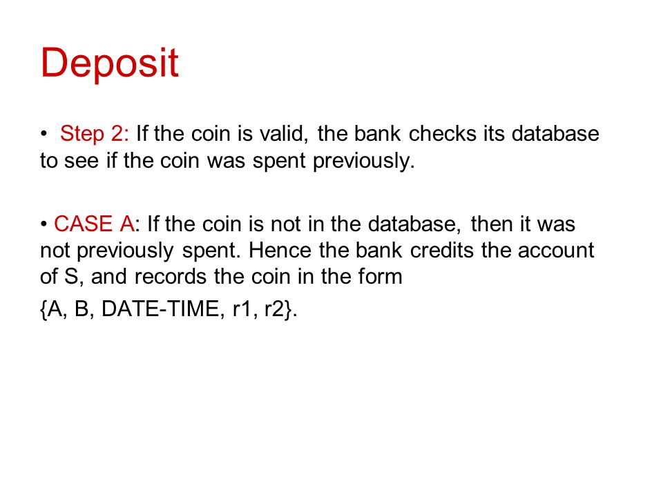 Deposit Step 2: If the coin is valid, the bank checks its database to see if the coin was spent previously.