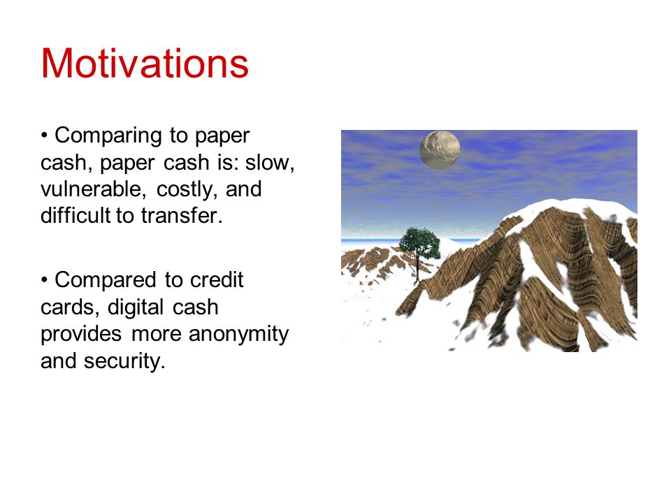 Motivations Comparing to paper cash, paper cash is: slow, vulnerable, costly, and difficult to transfer.
