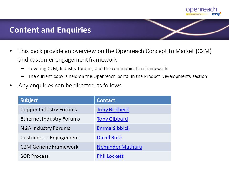 Content and Enquiries This pack provide an overview on the Openreach Concept to Market (C2M) and customer engagement framework.