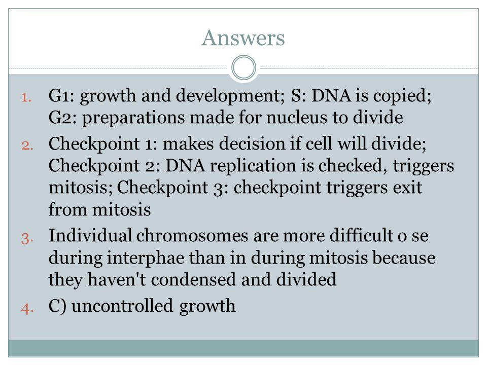Answers G1: growth and development; S: DNA is copied; G2: preparations made for nucleus to divide.