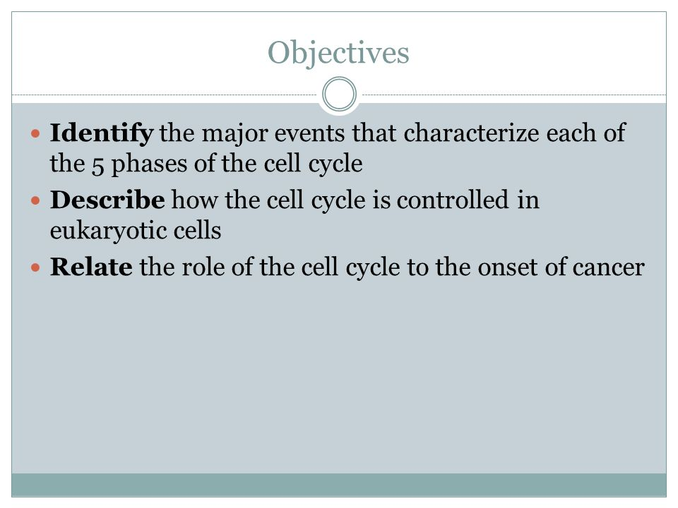 Objectives Identify the major events that characterize each of the 5 phases of the cell cycle.